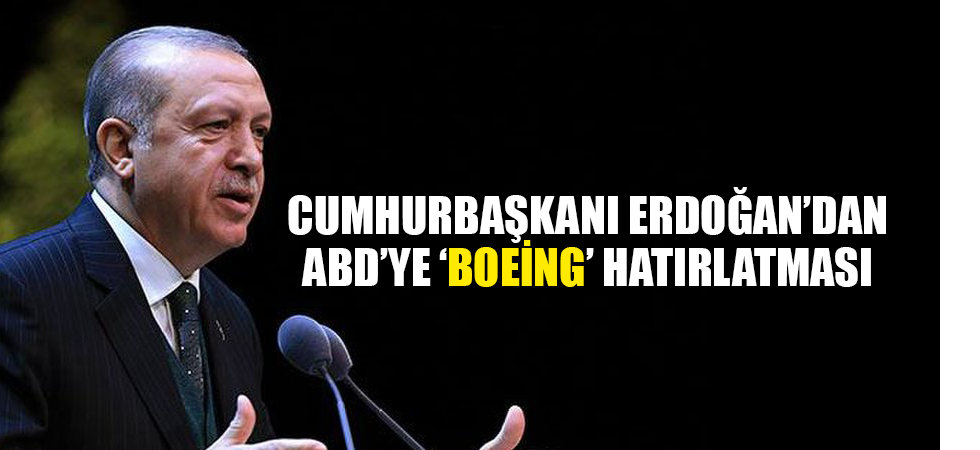 Cumhurbaşkanı Erdoğan'dan ABD'ye 'Boeing' hatırlatması