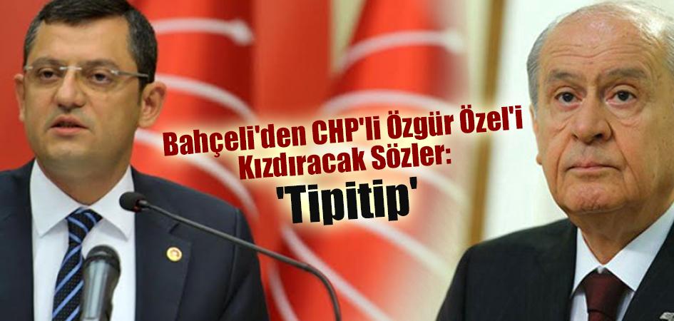 Bahçeli'den CHP'li Özgür Özel'i Kızdıracak Sözler: 'Tipitip'