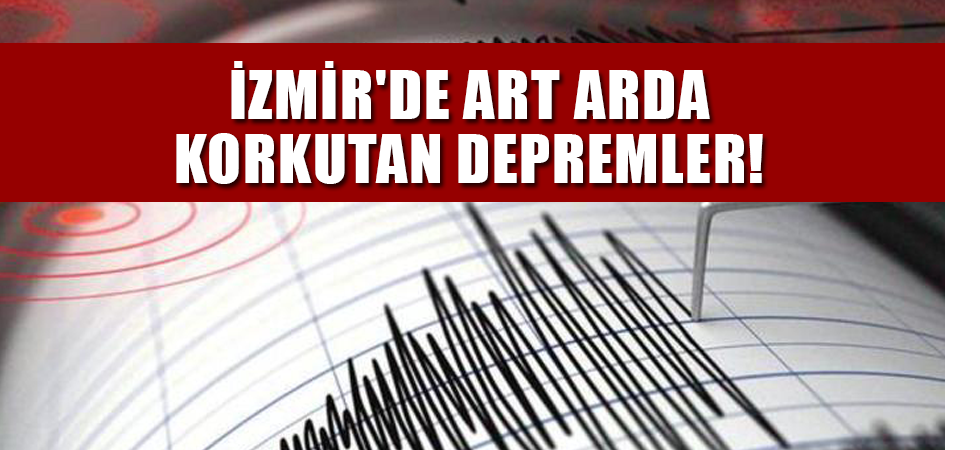 İzmir'de art arda korkutan depremler!