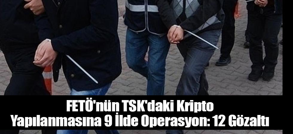 FETÖ'nün TSK'daki kripto yapılanmasına 9 ilde operasyon: 12 gözaltı