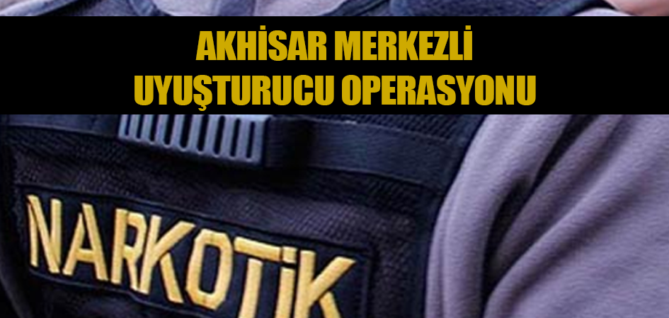 Akhisar merkezli uyuşturucu operasyonu