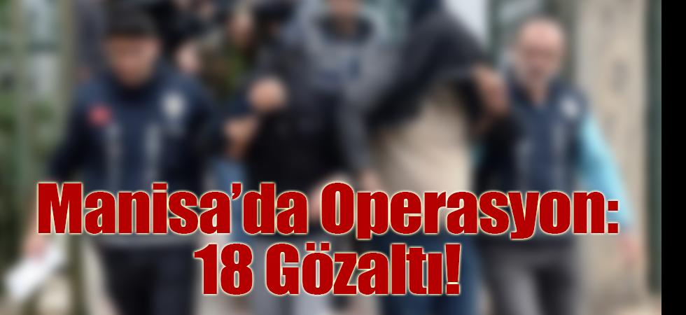 Manisa'da Operasyon: 18 Gözaltı!