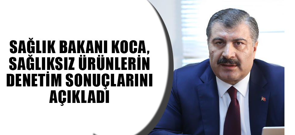 Sağlık Bakanı Koca, sağlıksız ürünlerin denetim sonuçlarını açıkladı