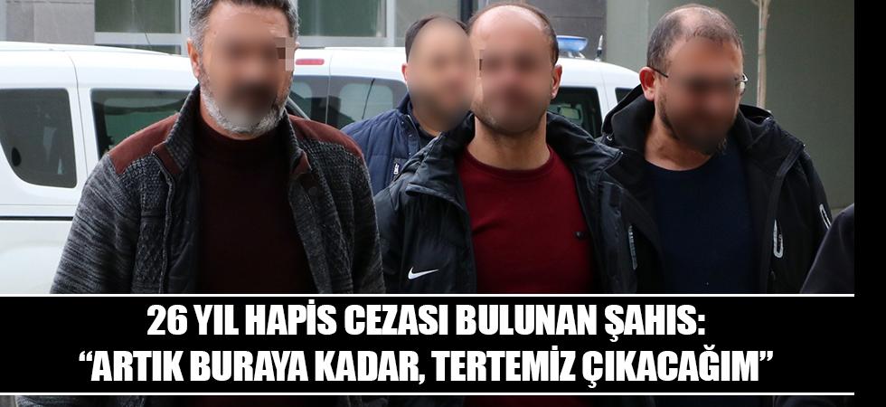 """26 yıl hapis cezası bulunan şahıs: """"Artık buraya kadar, tertemiz çıkacağım"""""""