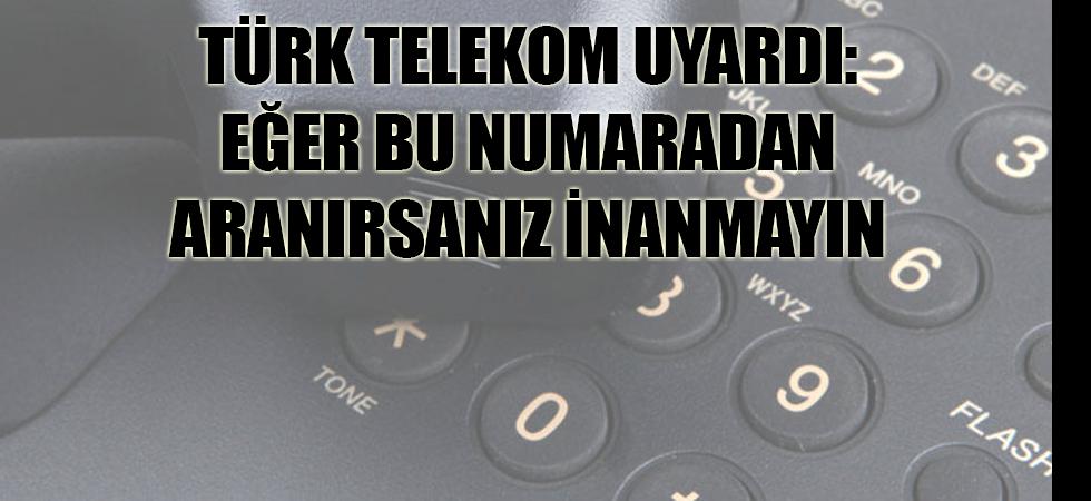Türk Telekom uyardı: Eğer bu numaradan aranırsanız inanmayın