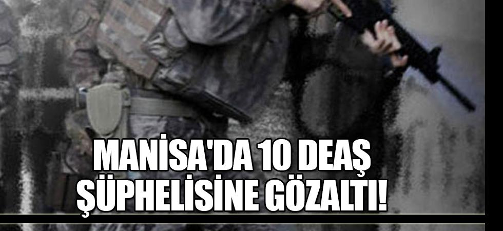 Manisa'da 10 DEAŞ şüphelisine gözaltı