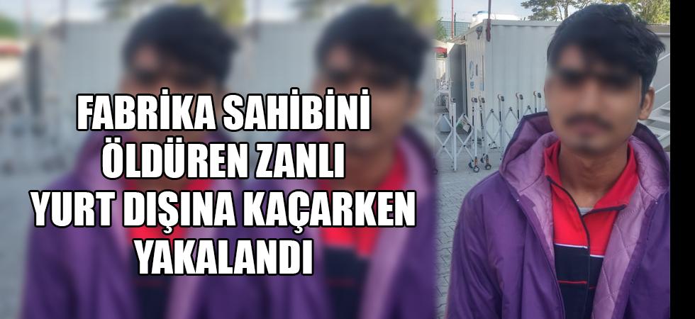 Fabrika sahibini öldüren zanlı yurt dışına kaçarken yakalandı