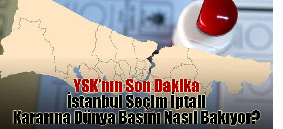 YSK'nın Son Dakika İstanbul Seçim İptali Kararına Dünya Basını Nasıl Bakıyor?