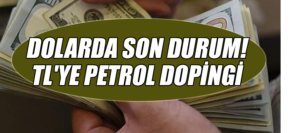 Dolarda son durum! TL'ye petrol dopingi