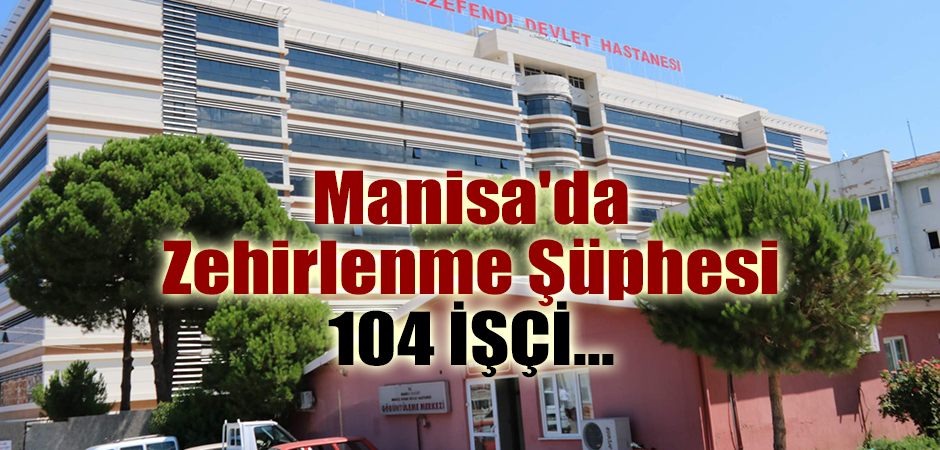 Manisa'da Zehirlenme Şüphesi 104 İşçi...