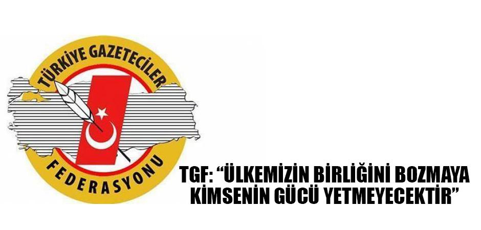 TGF: Ülkemizin birliğini bozmaya kimsenin gücü yetmeyecektir