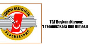 TGF Başkanı Karaca: '1 Temmuz Kara Gün Olmasın!'