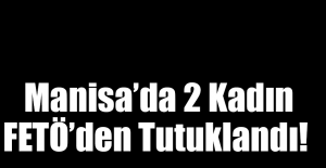 Manisa'da 2 Kadın FETÖ'den Tutuklandı!