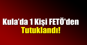 Kula'da 1 Kişi FETÖ'den Tutuklandı!