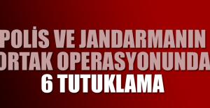 Polis ve jandarmanın ortak operasyonunda 6 tutuklama