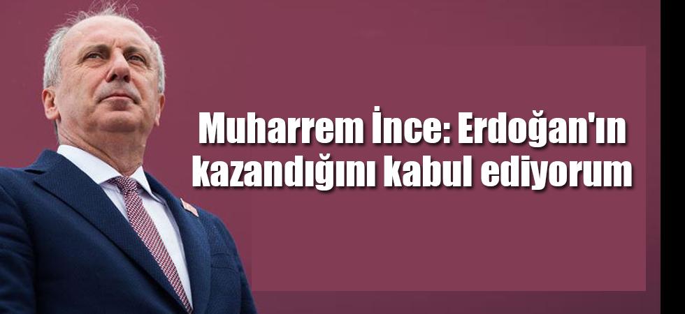 Muharrem İnce: Erdoğan'ın kazandığını kabul ediyorum