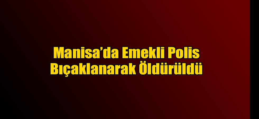 Manisa'da Emekli Polis Bıçaklanarak Öldürüldü