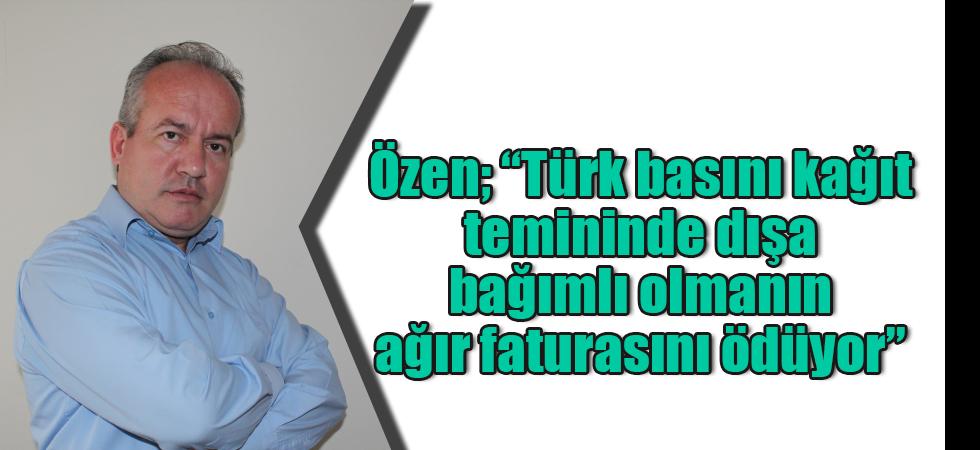 """Özen; """"Türk basını kağıt temininde dışa bağımlı olmanın ağır faturasını ödüyor"""""""
