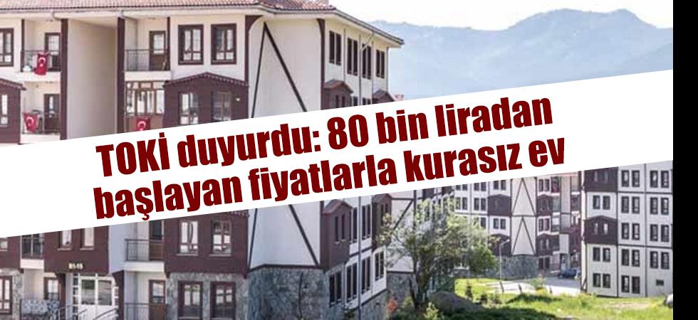 TOKİ duyurdu: 80 bin liradan başlayan fiyatlarla kurasız ev