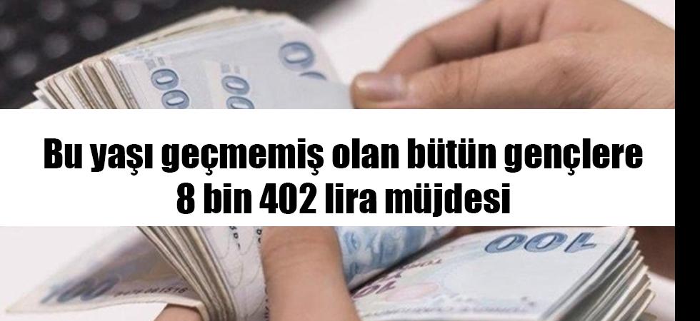 Bu yaşı geçmemiş olan bütün gençlere 8 bin 402 lira müjdesi