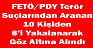 FETÖ/PDY Terör Suçlarından Aranan 10 Kişiden 8'i Yakalanarak Göz Altına Alındı