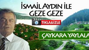 İSMAİL AYDIN İLE GEZE GEZE / ÇAYKARA YAYLALARI